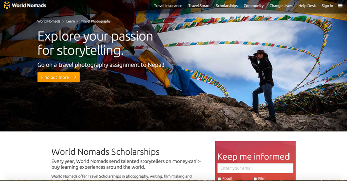 Every year, WORLD NOMADS sends talented STORYTELLERS on money-can't-buy learning experiences around the world. They offer Travel Scholarships in PHOTOGRAPHY, WRITING, FILM, FOOD, and LANGUAGE. Winners get the opportunity to learn from industry professionals, experts that have honed their craft over many years. Now who said passion doesn't pay? :D