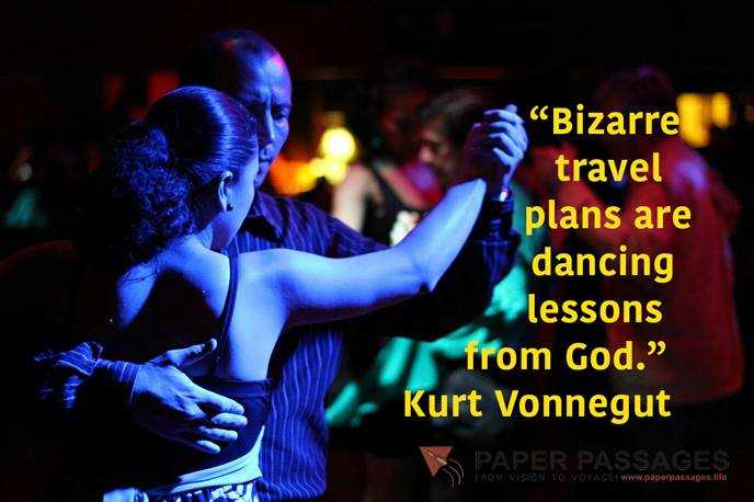 """Bizarre travel plans are dancing lessons from God."" Kurt Vonnegut"