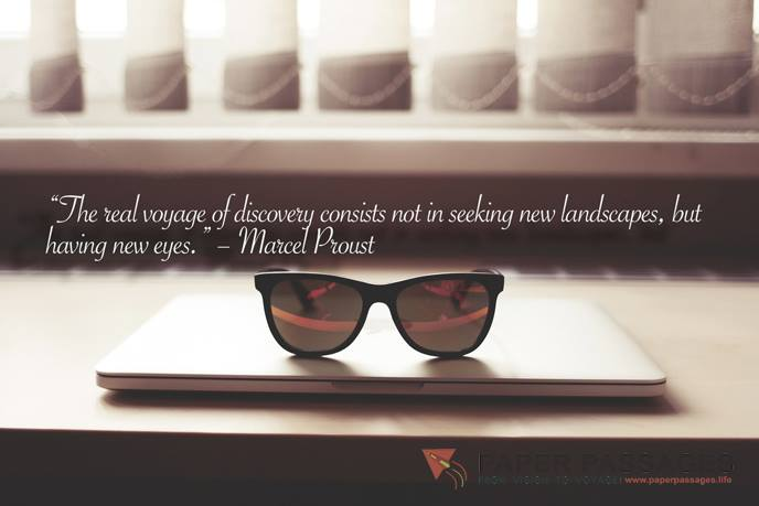 """The real voyage of discovery consists not in seeking new landscapes, but having new eyes."" – Marcel Proust"