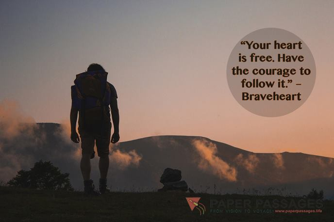 """Your heart is free. Have the courage to follow it."" – Braveheart"