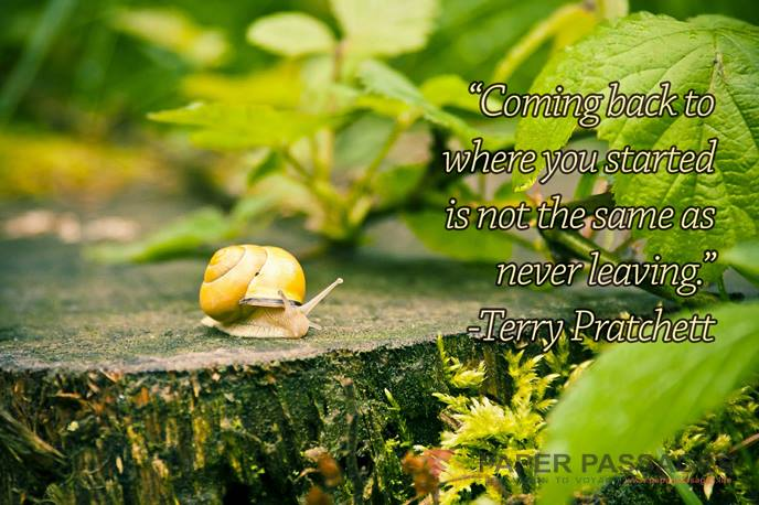 """Coming back to where you started is not the same as never leaving."" Terry Pratchett"