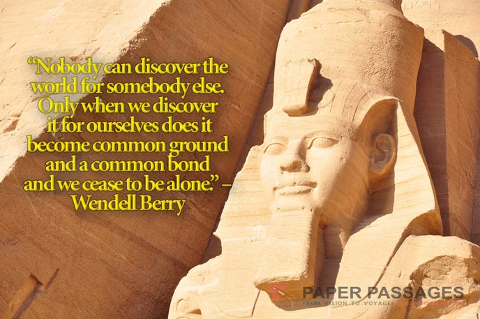 """Nobody can discover the world for somebody else. Only when we discover it for ourselves does it become common ground and a common bond and we cease to be alone."" – Wendell Berry"