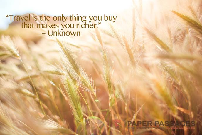 """""""Travel is the only thing you buy that makes you richer."""" – Unknown"""
