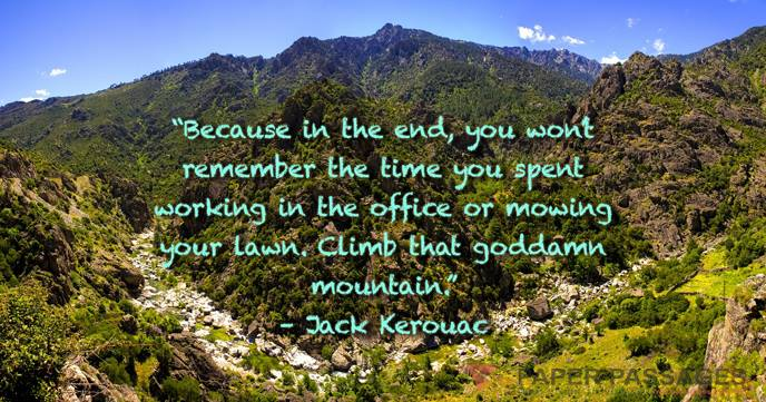 """""""Because in the end, you won't remember the time you spent working in the office or mowing your lawn. Climb that goddamn mountain."""" – Jack Kerouac"""