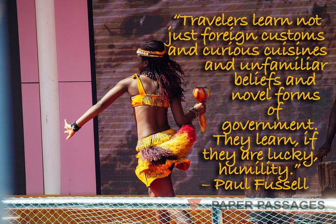 """""""Travelers learn not just foreign customs and curious cuisines and unfamiliar beliefs and novel forms of government. They learn, if they are lucky, humility."""" – Paul Fussell"""
