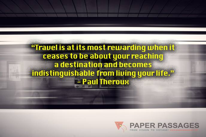"""Travel is at its most rewarding when it ceases to be about your reaching a destination and becomes indistinguishable from living your life."" - Paul Theroux"