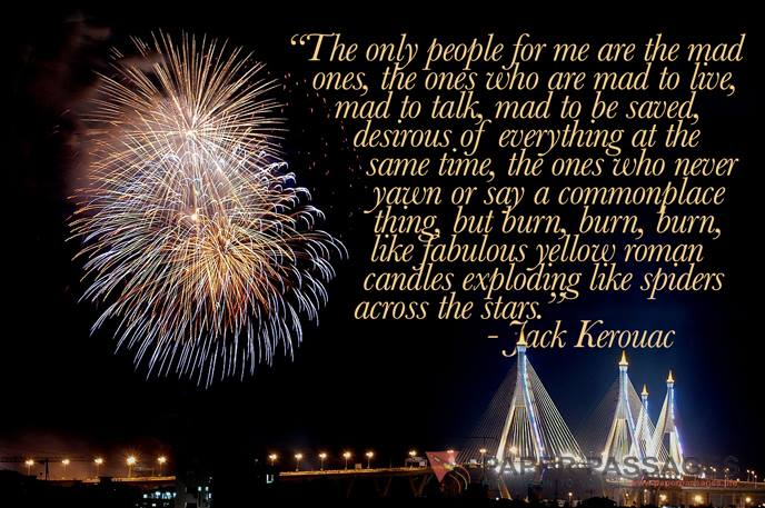 """""""The only people for me are the mad ones, the ones who are mad to live, mad to talk, mad to be saved, desirous of everything at the same time, the ones who never yawn or say a commonplace thing, but burn, burn, burn, like fabulous yellow roman candles exploding like spiders across the stars """" Jack Kerouac"""