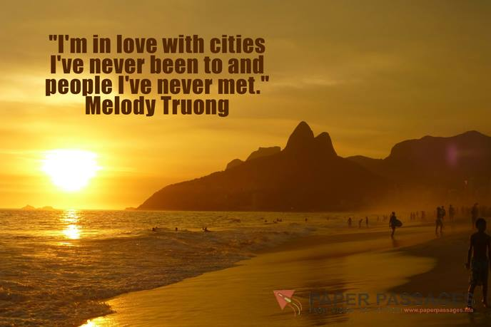 """I'm in love with cities I've never been to and people I've never met."" Melody Truong"