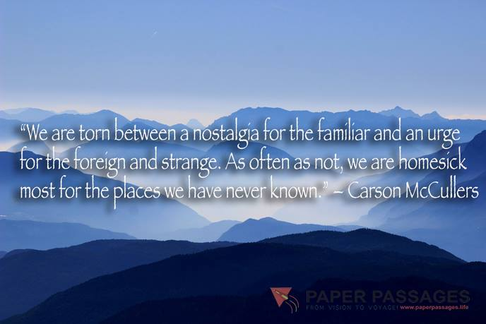 """""""We are torn between a nostalgia for the familiar and an urge for the foreign and strange. As often as not, we are homesick most for the places we have never known."""" – Carson McCullers"""