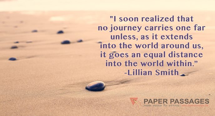 """""""I soon realized that no journey carries one far unless, as it extends into the world around us, it goes an equal distance into the world within."""" -Lillian Smith"""
