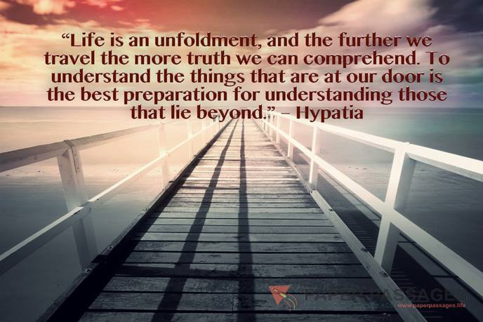 """""""Life is an unfoldment, and the further we travel the more truth we can comprehend. To understand the things that are at our door is the best preparation for understanding those that lie beyond."""" – Hypatia"""