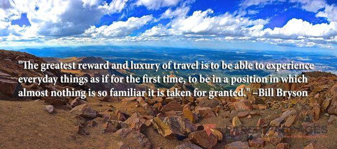 """""""The greatest reward and luxury of travel is to be able to experience everyday things as if for the first time, to be in a position in which almost nothing is so familiar it is taken for granted."""" –Bill Bryson"""