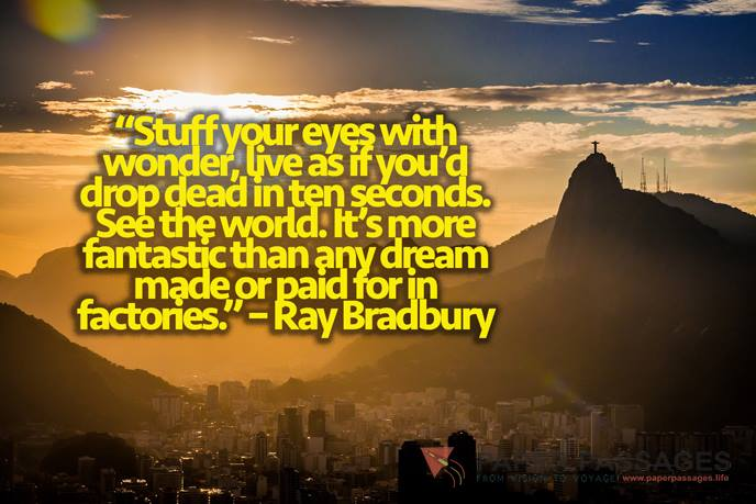 """""""Stuff your eyes with wonder, live as if you'd drop dead in ten seconds. See the world. It's more fantastic than any dream made or paid for in factories."""" – Ray Bradbury"""