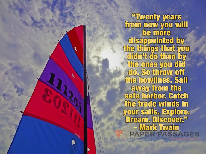 "Twenty years from now you will be more disappointed by the things that you didn't do than by the ones you did do. So throw off the bowlines. Sail away from the safe harbor. Catch the trade winds in your sails. Explore. Dream. Discover."" - Mark Twain"