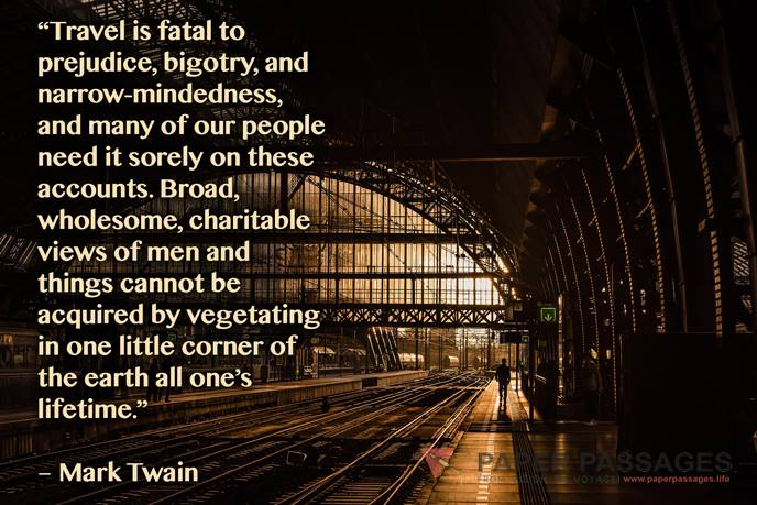 """""""Travel is fatal to prejudice, bigotry, and narrow-mindedness, and many of our people need it sorely on these accounts. Broad, wholesome, charitable views of men and things cannot be acquired by vegetating in one little corner of the earth all one's lifetime."""" – Mark Twain"""