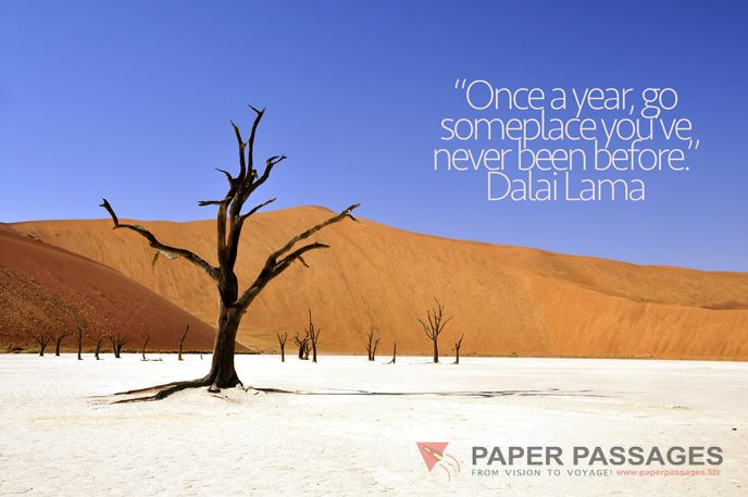 """""""Once a year, go someplace you've never been before."""" – Dalai Lama"""