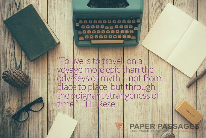 """""""To live is to travel, on a voyage more epic than the odysseys of myth – not from place to place, but through the poignant strangeness of time."""" – T.L. Rese"""