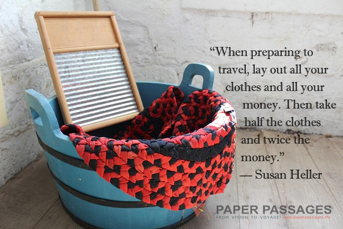 """""""When preparing to travel, lay out all your clothes and all your money. Then take half the clothes and twice the money."""" — Susan Heller"""