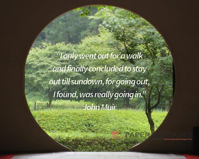 """""""I only went out for a walk and finally concluded to stay out till sundown, for going out, I found, was really going in.""""  John Muir"""
